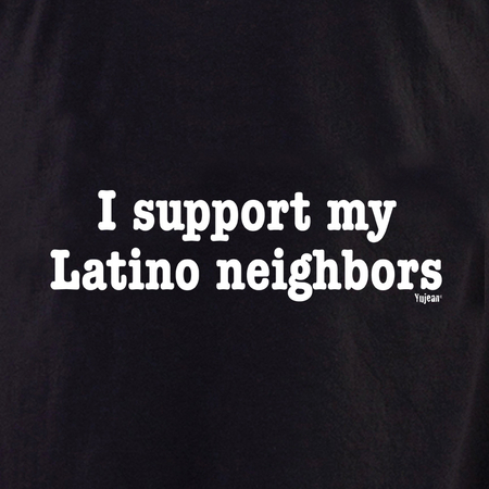 I Support My Latino Neighbors shirt | The Very Latest Shirts, Totes and Button Boxes!!